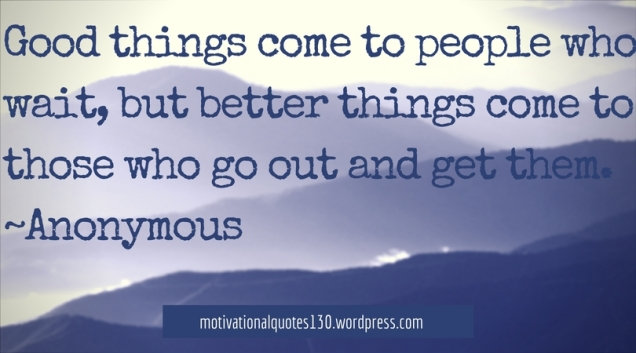 Good things come to people who wait, but better things come to those who go out and get them. -Anonymous.jpg