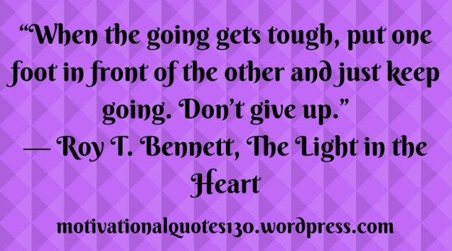 """When the going gets tough, put one foot in front of the other and just keep going. Don_t give up."" ― Roy T. Bennett, The Light in the Heart"